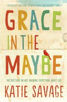 Grace in the Maybe: Instructions on Not Knowing Everything About God - Katie Savage