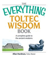 The Everything Toltec Wisdom Book: A Complete Guide to the Ancient Wisdoms - Allan Hardman