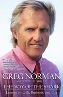 The Way of the Shark: Lessons on Golf, Business, and Life - Greg Norman