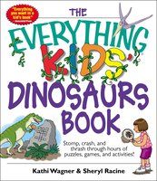The Everything Kids' Dinosaurs Book: Stomp, Crash, And Thrash Through Hours of Puzzles, Games, And Activities! - Kathi Wagner,Sheryl Racine