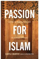 Passion for Islam: Shaping the Modern Middle East: The Egyptian Experience - Caryle Murphy