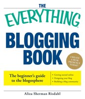 The Everything Blogging Book: Publish Your Ideas, Get Feedback, And Create Your Own Worldwide Network - Aliza Risdahl