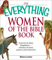 The Everything Women of the Bible Book: From Eve to Mary Magdalene – a history of saints, queens, and matriarchs - Meera Lester