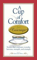 A Cup of Comfort Courage: Stories That Celebrate Everyday Heroism, Strength, and Triumph - Colleen Sell