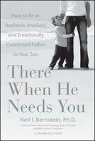 There When He Needs You: How to Be an Available, Involved, and Emotionally Connected Father to Your Son - Neil I. Bernstein