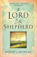 The Lord Is My Shepherd: Resting in the Peace and Power of Psalm 23 - Robert J. Morgan
