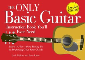 The Only Basic Guitar Instruction Book You'll Ever Need: Learn to Play – from Tuning Up to Strumming Your First Chords - Jack Wilkins,Peter Rubie