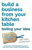 Build a Business From Your Kitchen Table: Testing Your Idea - Sophie Cornish,Holly Tucker