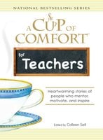 A Cup of Comfort for Teachers: Heartwarming stories of people who mentor, motivate, and inspire - Colleen Sell