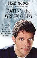 Dating the Greek Gods: Empowering Spiritual Messages on Sex and Love, Creativity and Wisdom - Brad Gooch