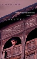 Curfewed Night: One Kashmiri Journalist's Frontline Account of Life, Love, and War in His Homeland - Basharat Peer