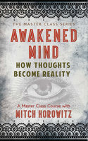 Awakened Mind: How Thoughts Become Reality - Mitch Horowitz