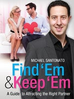 Find 'Em and Keep 'Em: A Guide to Attracting the Right Partner - Michael Santonato