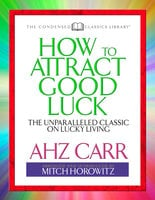 How to Attract Good Luck (Condensed Classics): The Unparalleled Classic on Lucky Living - Mitch Horowitz,A.H.Z. Carr