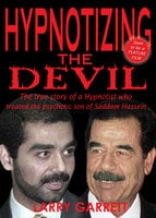 Hypnotizing the Devil: The True Story of a Hypnotist Who Treated the psychotic Son of Saddam Hussein - Larry Garrett