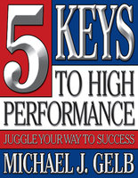 The Five Keys to High Performance: Juggle Your Way to Success - Michael J. Gelb