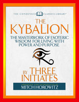 The Kybalion (Condensed Classics): The Masterwork of Esoteric Wisdom for Living with Power and Purpose - Mitch Horowitz,Three Initiates