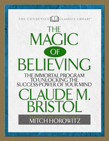 The Magic of Believing (Condensed Classics): The Immortal Program to Unlocking the Success Power of Your Mind - Mitch Horowitz,Claude M. Bristol