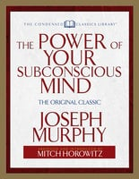 The Power of Your Subconscious Mind (Condensed Classics): The Original Classic - Dr. Joseph Murphy