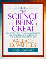 "The Science of Being Great (Condensed Classics): ""The Secret to Living Your Greatest Life Now From the Author of The Science of Getting Rich - Mitch Horowitz,Wallace Wattles"