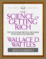 The Science of Getting Rich (Condensed Classics): The Legendary Mental Program to Wealth and Mastery - Wallace D. Wattles,Mitch Horowitz
