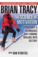 The Science of Motivation: Strategies & Techniques for Turning Dreams into Destiny - Brian Tracy,Dan Strutzel