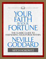 Your Faith Is Your Fortune (Condensed Classics): The Classic Guide to Harnessing Your Power Within - Mitch Horowitz,Neville Goddard