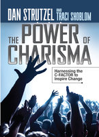 The Power of Charisma: Harnessing the C-Factor to Inspire Change - Dan Strutzel,Traci Shoblom