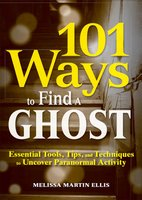 101 Ways to Find a Ghost: Essential Tools, Tips, and Techniques to Uncover Paranormal Activity - Melissa Martin Ellis