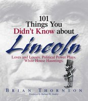101 Things You Didn't Know About Lincoln: Loves And Losses! Political Power Plays! White House Hauntings! - Brian Thornton,Richard W. Donley