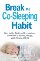 Break the Co-Sleeping Habit: How to Set Bedtime Boundaries – and Raise a Secure, Happy, Well-Adjusted Child - Valerie Levine