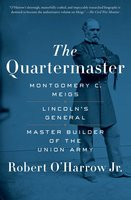 The Quartermaster: Montgomery C. Meigs, Lincoln's General, Master Builder of the Union Army - Robert O'Harrow