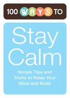 100 Ways to Stay Calm: Simple Tips and Tricks to Relax Your Mind and Body - Adams Media