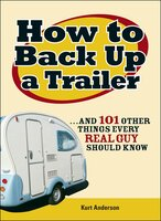 How to Back Up a Trailer: … and 101 Other Things Every Real Guy Should Know - Kurt Anderson