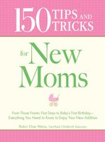 150 Tips and Tricks for New Moms - Robin Elise Weiss