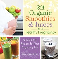 201 Organic Smoothies and Juices for a Healthy Pregnancy: Nutrient-Rich Recipes for Your Pregnancy Diet - Nicole Cormier