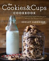 The Cookies & Cups Cookbook: 125+ sweet & savory recipes reminding you to Always Eat Dessert First - Shelly Jaronsky