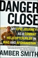 Danger Close: My Epic Journey as a Combat Helicopter Pilot in Iraq and Afghanistan - Amber Smith