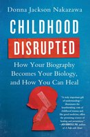 Childhood Disrupted: How Your Biography Becomes Your Biology, and How You Can Heal - Donna Jackson Nakazawa