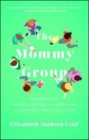 The Mommy Group: Freaking Out, Finding Friends, and Surviving the Happiest Time of Our Lives - Elizabeth Isadora Gold