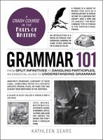 Grammar 101: From Split Infinitives to Dangling Participles, an Essential Guide to Understanding Grammar - Kathleen Sears