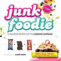 Junk Foodie: 51 Delicious Recipes for the Lowbrow Gourmand - Emilie Baltz