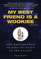 My Best Friend is a Wookie: One Boy's Journey to Find His Place in the Galaxy - Tony Pacitti