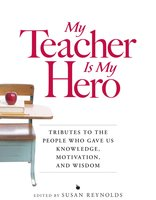 My Teacher is My Hero: Tributes to the People Who Gave Us Knowledge, Motivation, and Wisdon - Susan Reynolds