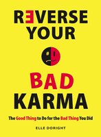 Reverse Your Bad Karma: The Good Thing to Do for the Bad Thing You Did - Elle Doright