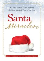 Santa Miracles: 50 True Stories that Celebrate the Most Magical Time of the Year - Brad Steiger, Sherry Hansen Steiger