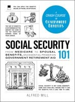 Social Security 101: From Medicare to Spousal Benefits, an Essential Primer on Government Retirement Aid - Alfred Mill