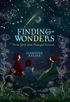 Finding Wonders: Three Girls Who Changed Science - Jeannine Atkins
