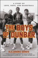 The Boys of Dunbar: A Story of Love, Hope, and Basketball - Alejandro Danois