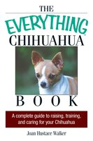 The Everything Chihuahua Book: A Complete Guide to Raising, Training, And Caring for Your Chihuahua - Joan Hustace Walker